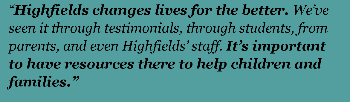 Highfields changes lives for the better. We've seen it through testimonials, through students, from parents, and even Highfields staff. It's important to have these resources there to help children and families.