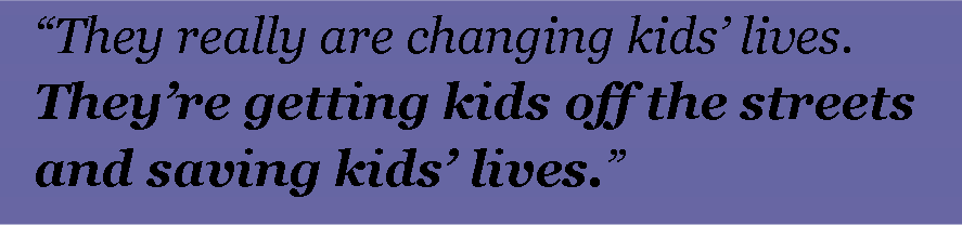 They really are changing kids' lives. They're getting kids off the streets and saving kids' lives.